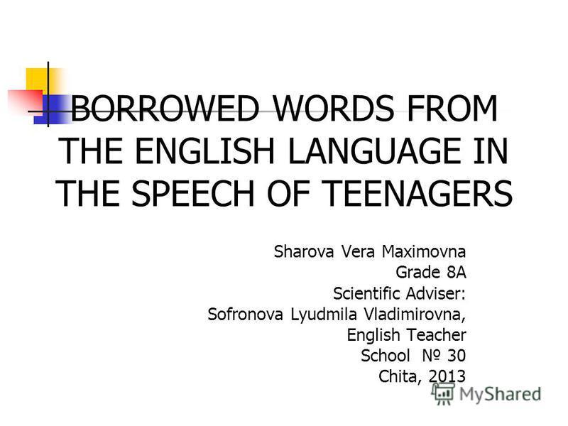 Sharova Vera Maximovna Grade 8A Scientific Adviser: Sofronova Lyudmila Vladimirovna, English Teacher School 30 Chita, 2013 BORROWED WORDS FROM THE ENGLISH LANGUAGE IN THE SPEECH OF TEENAGERS