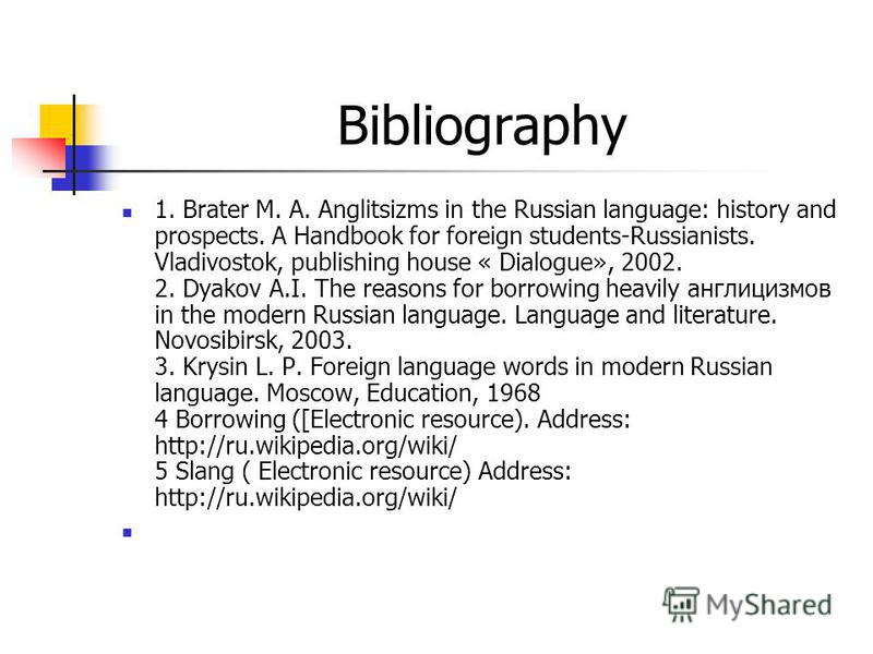 Bibliography 1. Brater M. A. Anglitsizms in the Russian language: history and prospects. A Handbook for foreign students-Russianists. Vladivostok, publishing house « Dialogue», 2002. 2. Dyakov A.I. The reasons for borrowing heavily англицизмов in the