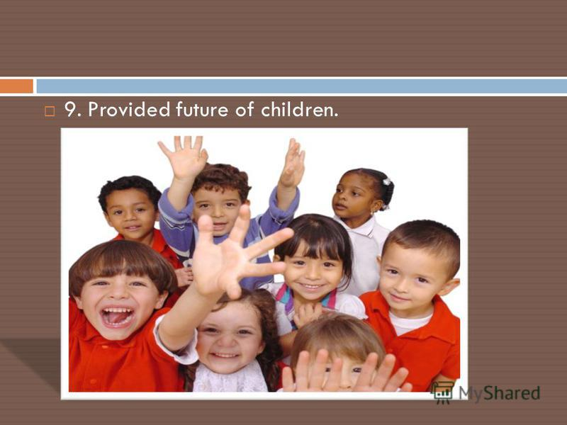 9. Provided future of children.