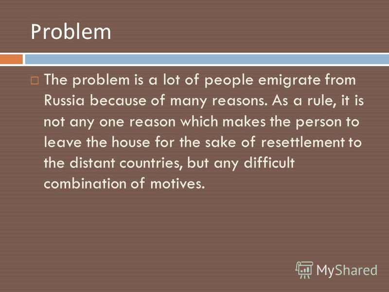 Problem The problem is a lot of people emigrate from Russia because of many reasons. As a rule, it is not any one reason which makes the person to leave the house for the sake of resettlement to the distant countries, but any difficult combination of