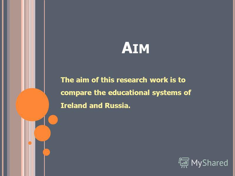 A IM The aim of this research work is to compare the educational systems of Ireland and Russia.