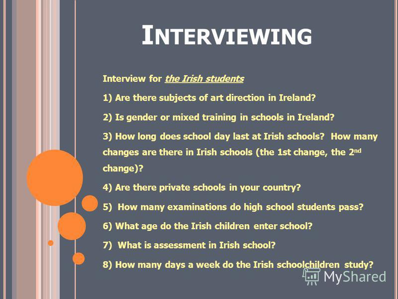 I NTERVIEWING Interview for the Irish students 1) Are there subjects of art direction in Ireland? 2) Is gender or mixed training in schools in Ireland? 3) How long does school day last at Irish schools? How many changes are there in Irish schools (th