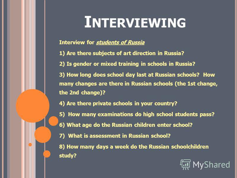 I NTERVIEWING Interview for students of Russia 1) Are there subjects of art direction in Russia? 2) Is gender or mixed training in schools in Russia? 3) How long does school day last at Russian schools? How many changes are there in Russian schools (