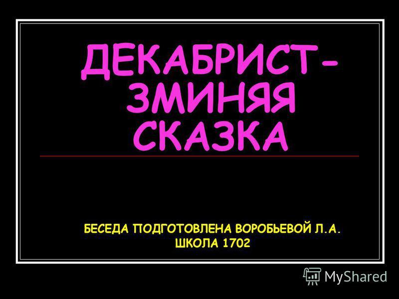 ДЕКАБРИСТ- ЗМИНЯЯ СКАЗКА БЕСЕДА ПОДГОТОВЛЕНА ВОРОБЬЕВОЙ Л.А. ШКОЛА 1702
