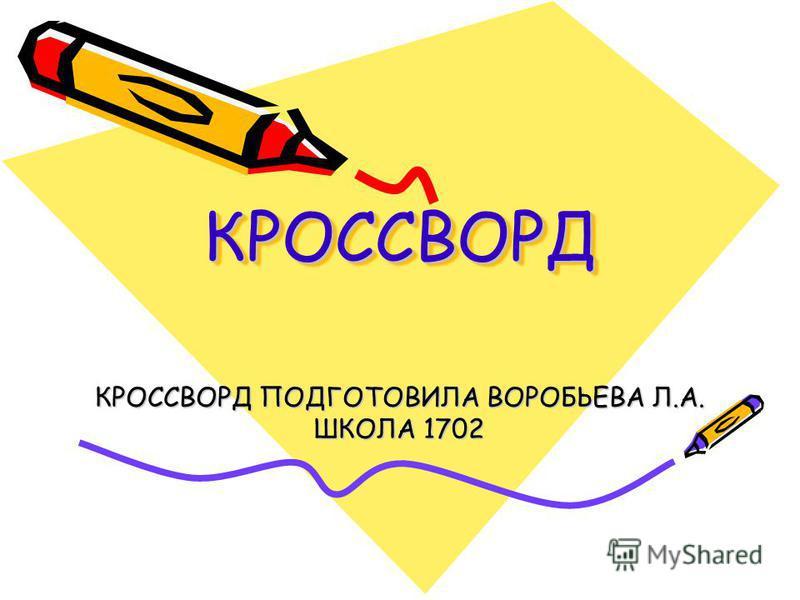 КРОССВОРДКРОССВОРД КРОССВОРД ПОДГОТОВИЛА ВОРОБЬЕВА Л.А. ШКОЛА 1702