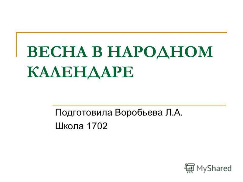 ВЕСНА В НАРОДНОМ КАЛЕНДАРЕ Подготовила Воробьева Л.А. Школа 1702