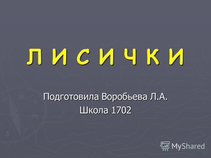 Л И С И Ч К И Подготовила Воробьева Л.А. Школа 1702