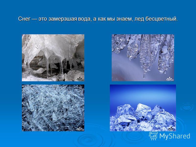 Снег это замерзшая вода, а как мы знаем, лед бесцветный.