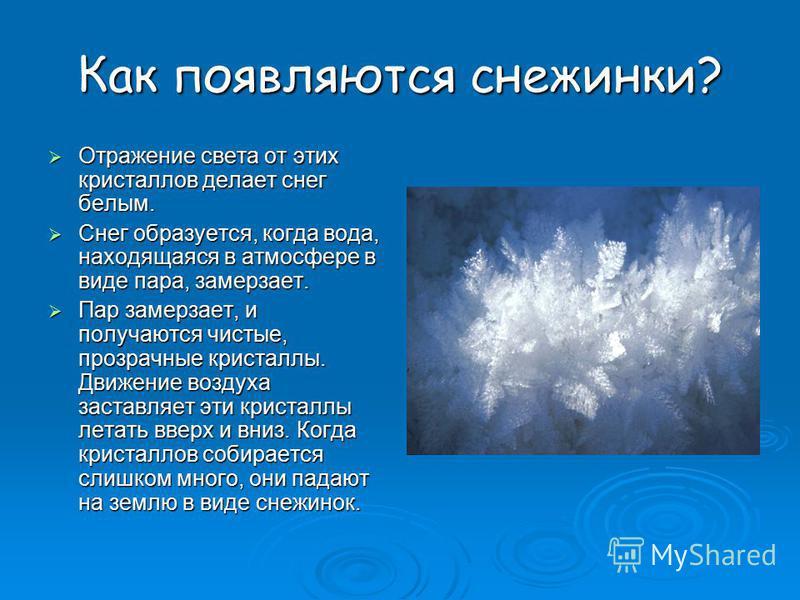 Как появляются снежинки? Отражение света от этих кристаллов делает снег белым. Отражение света от этих кристаллов делает снег белым. Снег образуется, когда вода, находящаяся в атмосфере в виде пара, замерзает. Снег образуется, когда вода, находящаяся