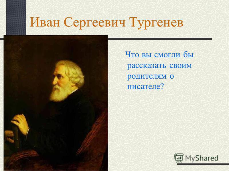 Иван Сергеевич Тургенев Что вы смогли бы рассказать своим родителям о писателе?