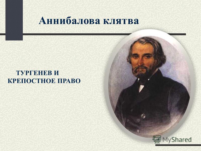 Аннибалова клятва ТУРГЕНЕВ И КРЕПОСТНОЕ ПРАВО