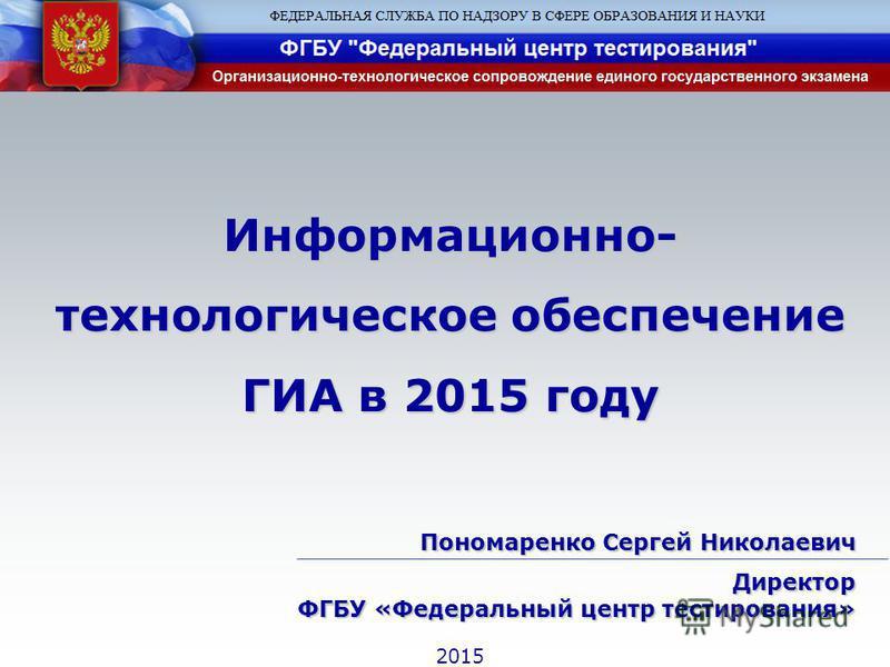 Информационно- технологическое обеспечение ГИА в 2015 году Пономаренко Сергей Николаевич Директор ФГБУ «Федеральный центр тестирования» 2015