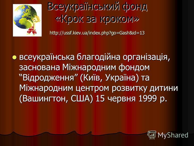 Всеукраїнський фонд «Крок за кроком» http://ussf.kiev.ua/index.php?go=Gash&id=13 всеукраїнська благодійна організація, заснована Міжнародним фондом Відродження (Київ, Україна) та Міжнародним центром розвитку дитини (Вашингтон, США) 15 червня 1999 р.