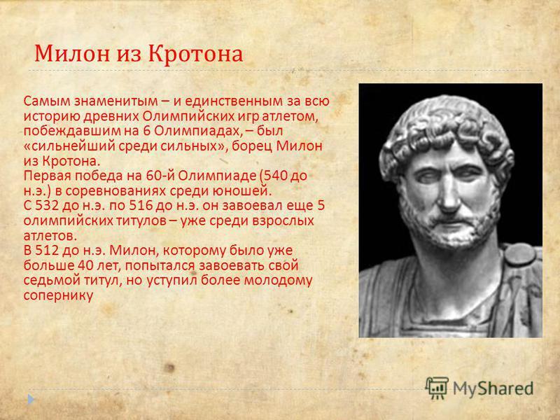Милон из Кротона Самым знаменитым – и единственным за всю историю древних Олимпийских игр атлетом, побеждавшим на 6 Олимпиадах, – был «сильнейший среди сильных», борец Милон из Кротона. Первая победа на 60-й Олимпиаде (540 до н.э.) в соревнованиях ср