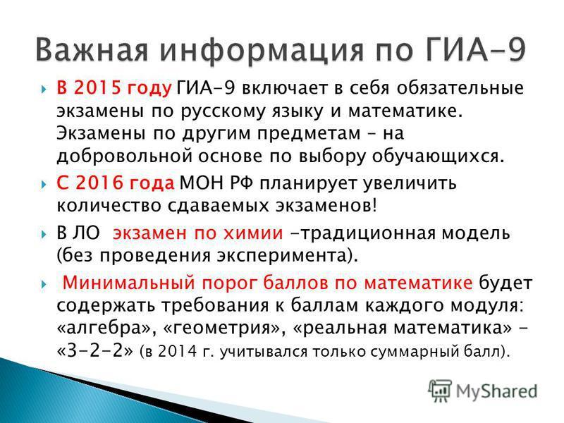 В 2015 году ГИА-9 включает в себя обязательные экзамены по русскому языку и математике. Экзамены по другим предметам – на добровольной основе по выбору обучающихся. С 2016 года МОН РФ планирует увеличить количество сдаваемых экзаменов! В ЛО экзамен п