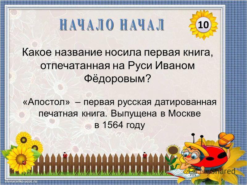 «Апостол» – первая русская датированная печатная книга. Выпущена в Москве в 1564 году Какое название носила первая книга, отпечатанная на Руси Иваном Фёдоровым? 10