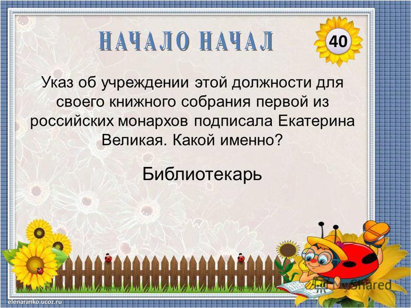 Библиотекарь Указ об учреждении этой должности для своего книжного собрания первой из российских монархов подписала Екатерина Великая. Какой именно? 40