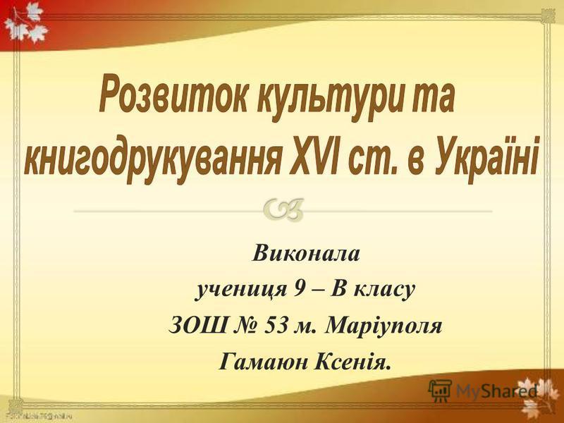 Виконала учениця 9 – В класу ЗОШ 53 м. Маріуполя Гамаюн Ксенія.