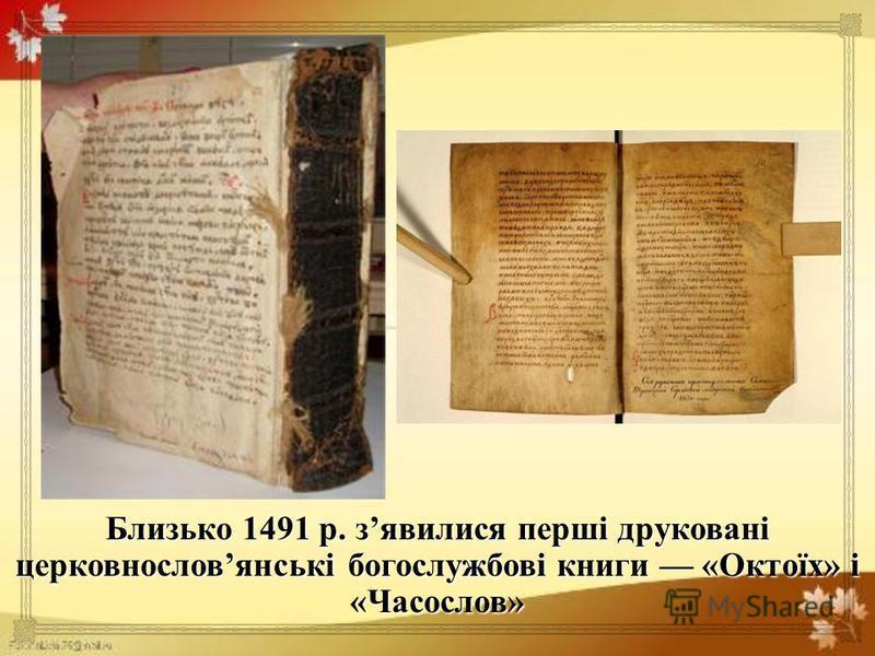 Близько 1491 р. з явилися перші друковані церковнослов янські богослужбові книги « Октоїх » і « Часослов »
