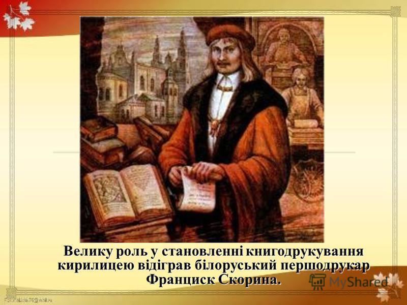 Велику роль у становленні книгодрукування кирилицею відіграв білоруський першодрукар Франциск Скорина.