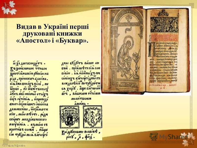 Видав в Україні перші друковані книжки « Апостол » і « Буквар ».