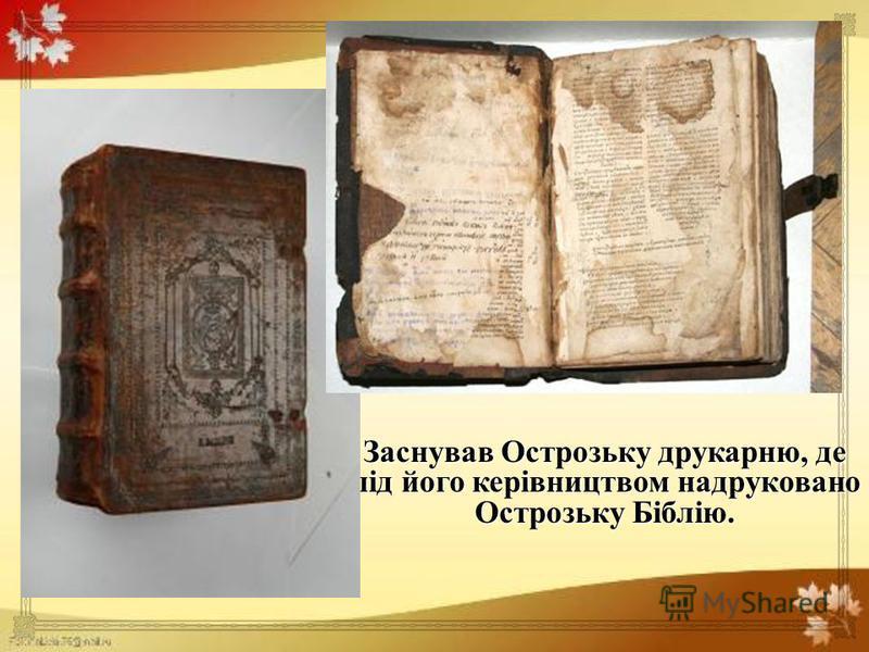 Заснував Острозьку друкарню, де під його керівництвом надруковано Острозьку Біблію.