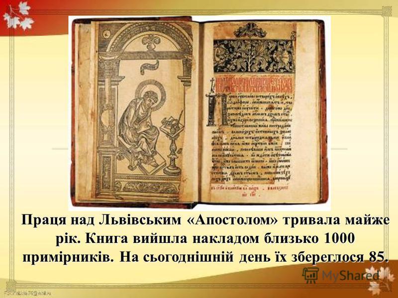 Праця над Львівським « Апостолом » тривала майже рік. Книга вийшла накладом близько 1000 примірників. На сьогоднішній день їх збереглося 85.