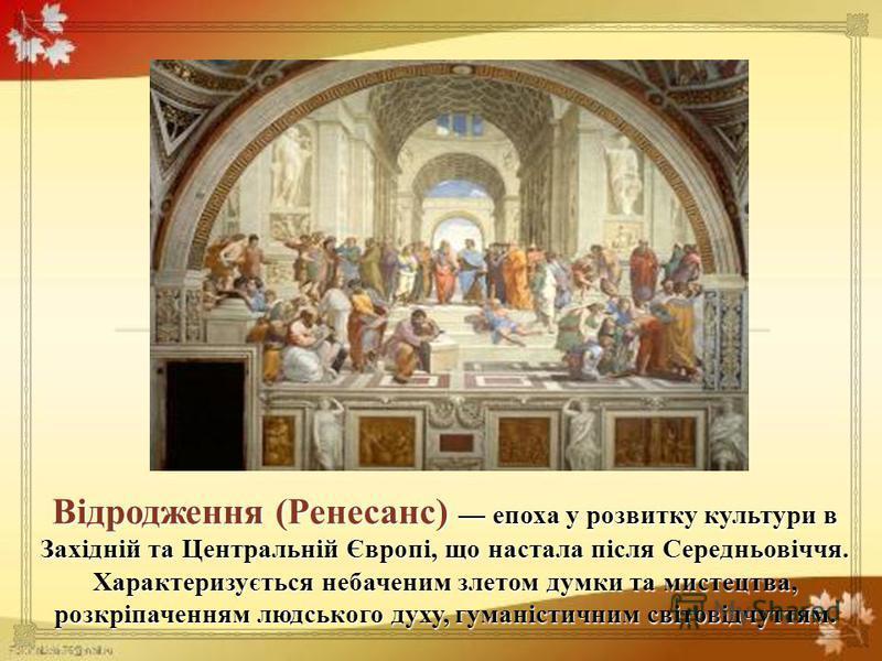 Відродження ( Ренесанс ) епоха у розвитку культури в Західній та Центральній Європі, що настала після Середньовіччя. Характеризується небаченим злетом думки та мистецтва, розкріпаченням людського духу, гуманістичним світовідчуттям.