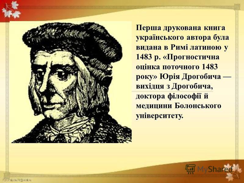 Перша друкована книга українського автора була видана в Римі латиною у 1483 р. « Прогностична оцінка поточного 1483 року » Юрія Дрогобича вихідця з Дрогобича, доктора філософії й медицини Болонського університету.