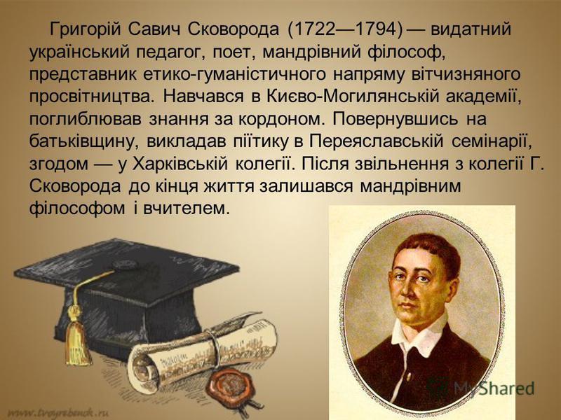 Григорій Савич Сковорода (17221794) видатний український педагог, поет, мандрівний філософ, представник етико-гуманістичного напряму вітчизняного просвітництва. Навчався в Києво-Могилянській академії, поглиблював знання за кордоном. Повернувшись на б