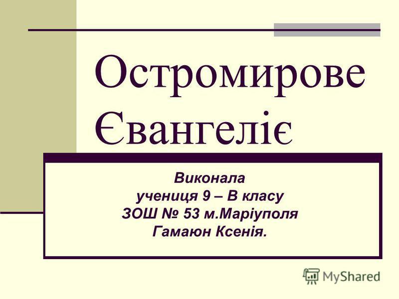 Остромирове Євангеліє Виконала учениця 9 – В класу ЗОШ 53 м.Маріуполя Гамаюн Ксенія.