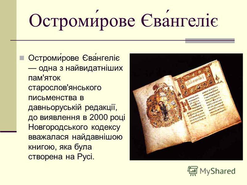 Остроми́рове Єва́нгеліє Остроми́рове Єва́нгеліє одна з найвидатніших пам'яток старослов'янського письменства в давньоруській редакції, до виявлення в 2000 році Новгородського кодексу вважалася найдавнішою книгою, яка була створена на Русі.