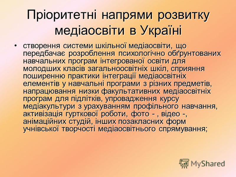 Пріоритетні напрями розвитку медіаосвіти в Україні створення системи шкільної медіаосвіти, що передбачає розроблення психологічно обґрунтованих навчальних програм інтегрованої освіти для молодших класів загальноосвітніх шкіл, сприяння поширенню практ
