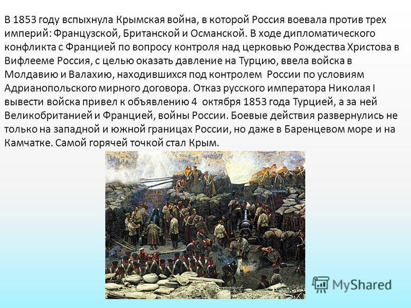 В 1853 году вспыхнула Крымская война, в которой Россия воевала против трех империй: Французской, Британской и Османской. В ходе дипломатического конфликта с Францией по вопросу контроля над церковью Рождества Христова в Вифлееме Россия, с целью оказа