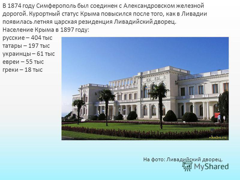 В 1874 году Симферополь был соединен с Александровском железной дорогой. Курортный статус Крыма повысился после того, как в Ливадии появилась летняя царская резиденция Ливадийский дворец. Население Крыма в 1897 году: русские – 404 тыс татары – 197 ты