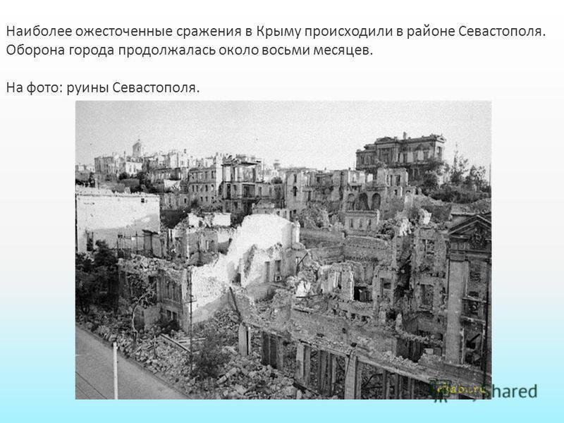 Наиболее ожесточенные сражения в Крыму происходили в районе Севастополя. Оборона города продолжалась около восьми месяцев. На фото: руины Севастополя.