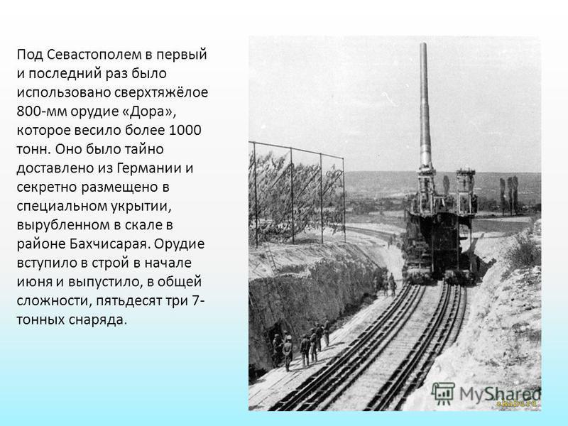 Под Севастополем в первый и последний раз было использовано сверхтяжёлое 800-мм орудие «Дора», которое весило более 1000 тонн. Оно было тайно доставлено из Германии и секретно размещено в специальном укрытии, вырубленном в скале в районе Бахчисарая.