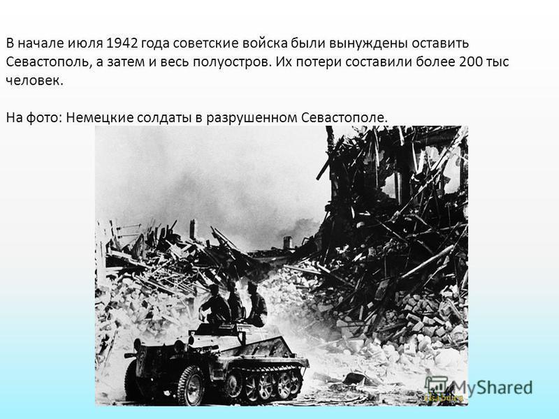 В начале июля 1942 года советские войска были вынуждены оставить Севастополь, а затем и весь полуостров. Их потери составили более 200 тыс человек. На фото: Немецкие солдаты в разрушенном Севастополе.