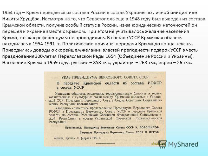 1954 год – Крым передается из состава России в состав Украины по личной инициативе Никиты Хрущёва. Несмотря на то, что Севастополь еще в 1948 году был выведен из состава Крымской области, получив особый статус в России, из-за юридических неточностей