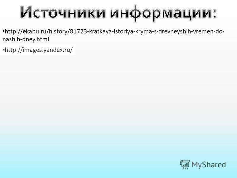 http://ekabu.ru/history/81723-kratkaya-istoriya-kryma-s-drevneyshih-vremen-do- nashih-dney.html http://images.yandex.ru/