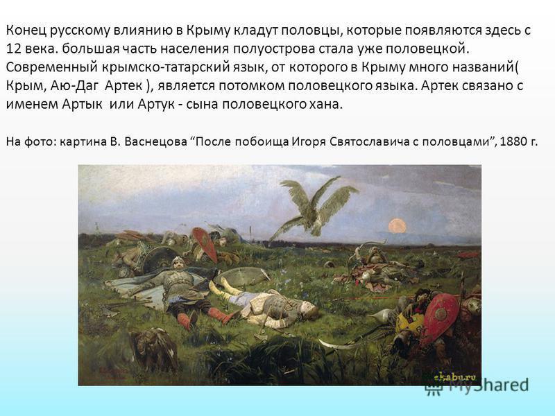 Конец русскому влиянию в Крыму кладут половцы, которые появляются здесь с 12 века. большая часть населения полуострова стала уже половецкой. Современный крымско-татарский язык, от которого в Крыму много названий( Крым, Аю-Даг Артек ), является потомк