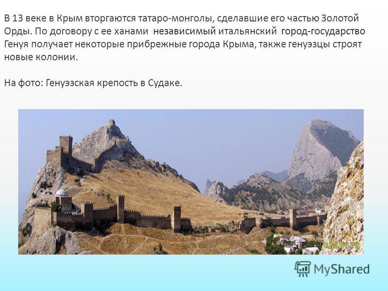 В 13 веке в Крым вторгаются татаро-монголы, сделавшие его частью Золотой Орды. По договору с ее ханами независимый итальянский город-государство Генуя получает некоторые прибрежные города Крыма, также генуэзцы строят новые колонии. На фото: Генуэзска