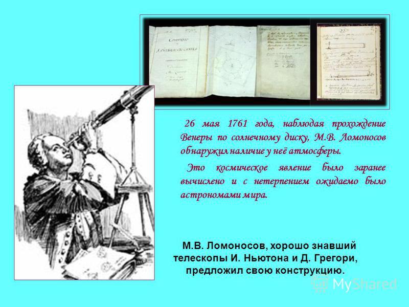 26 мая 1761 года, наблюдая прохождение Венеры по солнечному диску, М.В. Ломоносов обнаружил наличие у неё атмосферы. Это космическое явление было заранее вычислено и с нетерпением ожидаемо было астрономами мира. М.В. Ломоносов, хорошо знавший телеско