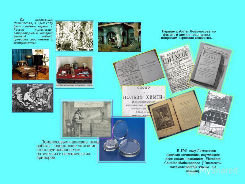 П о настоянию Ломоносова, в 1748 году была создана первая в России химическая лаборатория. В которой великий учёный проводил свои опыты и эксперименты. Первые работы Ломоносова по физике и химии посвящены вопросам строения вещества. В 1741 году Ломон