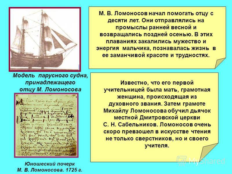 Модель парусного судна, принадлежащего отцу М. Ломоносова Юношеский почерк М. В. Ломоносова. 1725 г. Известно, что его первой учительницей была мать, грамотная женщина, происходящая из духовного звания. Затем грамоте Михайлу Ломоносова обучил дьячок