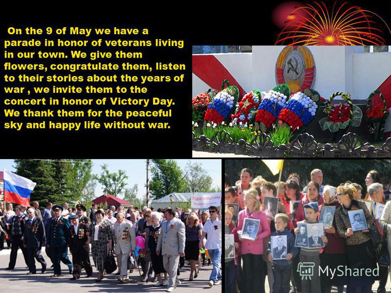 On the 9 of May we have a parade in honor of veterans living in our town. We give them flowers, congratulate them, listen to their stories about the years of war, we invite them to the concert in honor of Victory Day. We thank them for the peaceful s