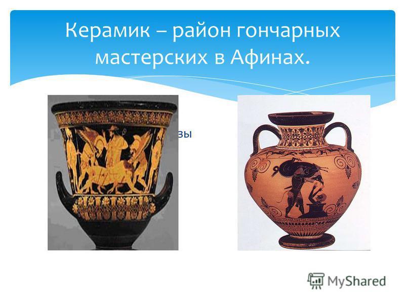 Керамик – район гончарных мастерских в Афинах. Краснофигурные вазы Чёрнофигурные вазы
