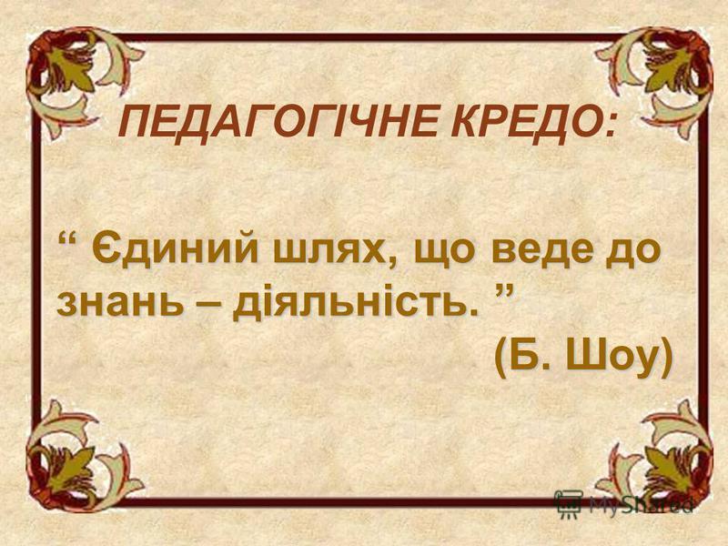 ПЕДАГОГІЧНЕ КРЕДО: Єдиний шлях, що веде до знань – діяльність. (Б. Шоу) Єдиний шлях, що веде до знань – діяльність. (Б. Шоу)