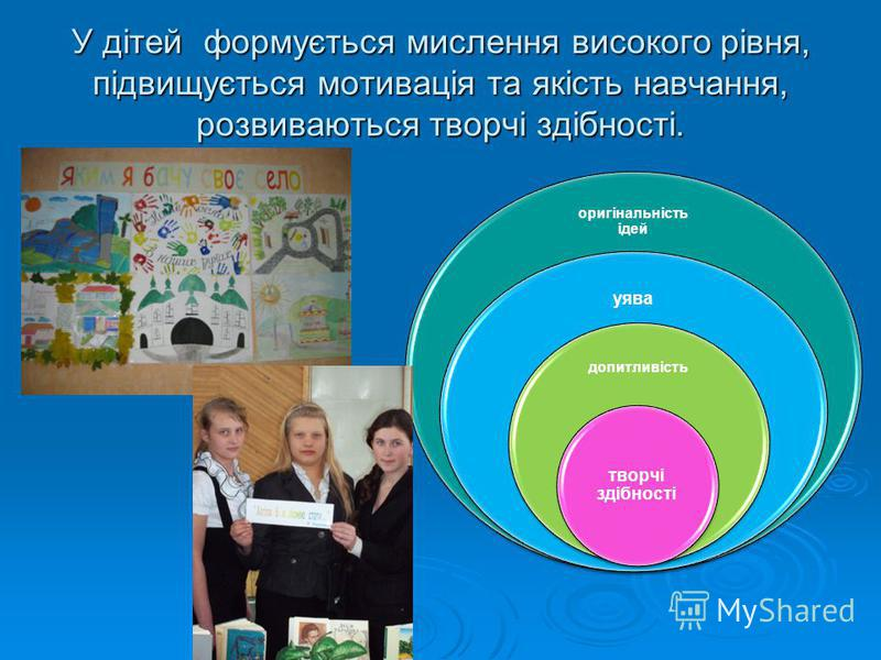 У дітей формується мислення високого рівня, підвищується мотивація та якість навчання, розвиваються творчі здібності.