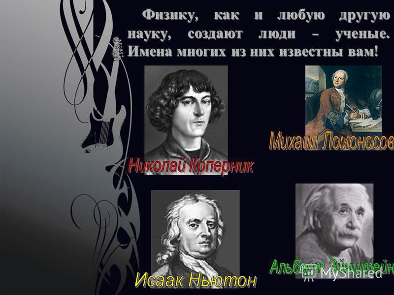 Физику, как и любую другую науку, создают люди – ученые. Имена многих из них известны вам ! Физику, как и любую другую науку, создают люди – ученые. Имена многих из них известны вам !